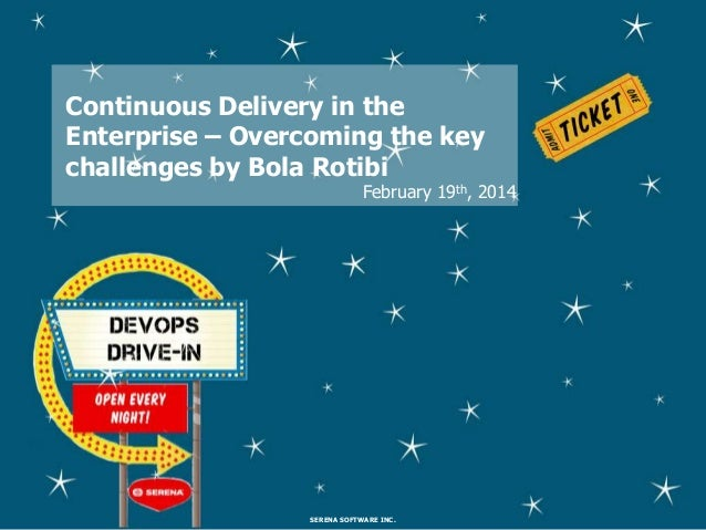 Continuous Delivery in the Enterprise – Overcoming the key challenges by Bola Rotibi  February 19th, 2014  SERENA SOFTWARE...