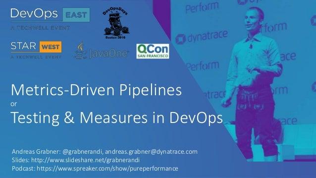 Metrics-Driven Pipelines or Testing & Measures in DevOps Andreas Grabner: @grabnerandi, andreas.grabner@dynatrace.com Slid...