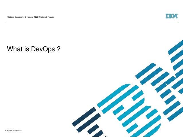 © 2013 IBM Corporation  What is DevOps ?  Philippe Bauquel – Directeur R&D Rational France