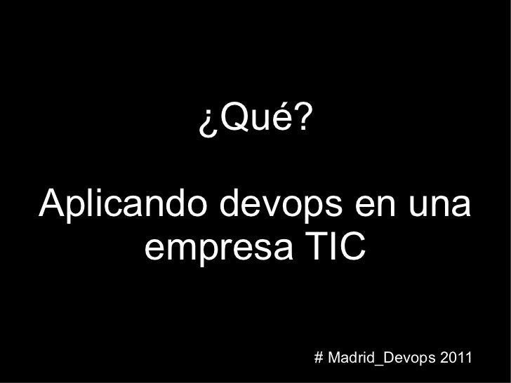¿Qué? Aplicando devops en una empresa TIC # Madrid_Devops 2011