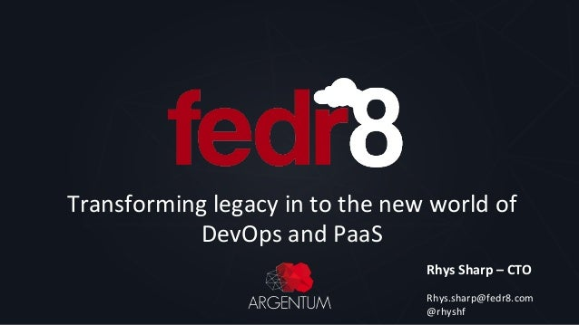 Transforming  legacy  in  to  the  new  world  of   DevOps  and  PaaS   Rhys  Sharp  –  CTO  ...