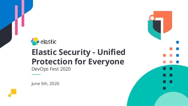 Elastic Security - Unified Protection for Everyone DevOps Fest 2020 June 5th, 2020