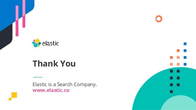 Elastic is a Search Company. www.elastic.co Thank You