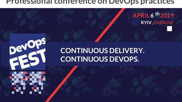 CONTINUOUS DELIVERY. CONTINUOUS DEVOPS. Professional conference on DevOps practices 6APRIL 2019 KYIV, UKRAINE th