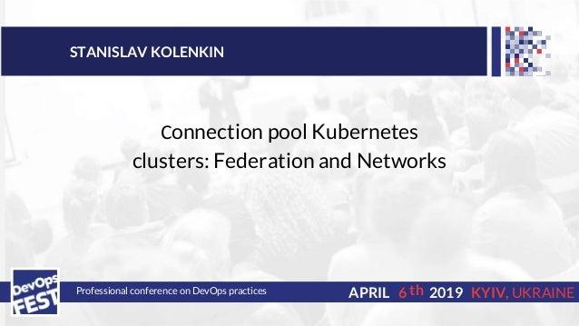 DevOps Fest 2019. Stanislav Kolenkin. Сonnecting pool Kubernetes clusters: Federation and Networks Slide 2