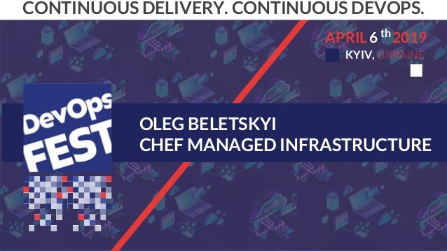 OLEG BELETSKYI CHEF MANAGED INFRASTRUCTURE CONTINUOUS DELIVERY. CONTINUOUS DEVOPS. 6APRIL 2019 KYIV, UKRAINE th