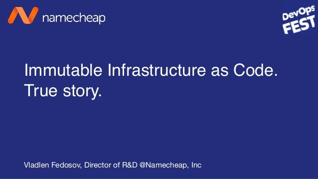 Immutable Infrastructure as Code. True story. Vladlen Fedosov, Director of R&D @Namecheap, Inc