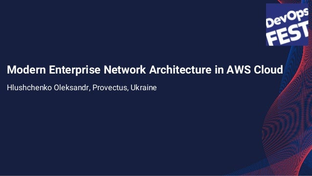 Modern Enterprise Network Architecture in AWS Cloud Hlushchenko Oleksandr, Provectus, Ukraine