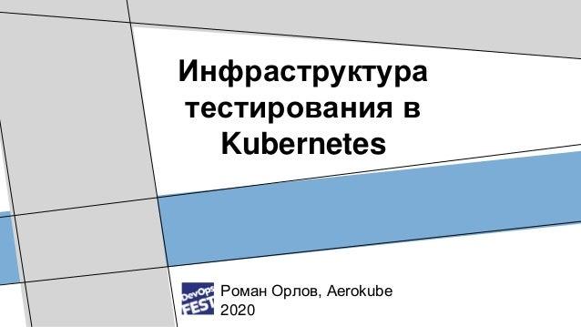 Инфраструктура тестирования в Kubernetes Роман Орлов, Aerokube 2020