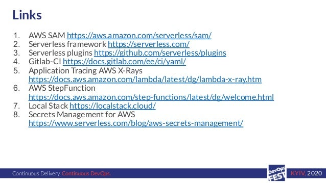 Continuous Delivery. Continuous DevOps. KYIV, 2020 Links 1. AWS SAM https://aws.amazon.com/serverless/sam/ 2. Serverless f...