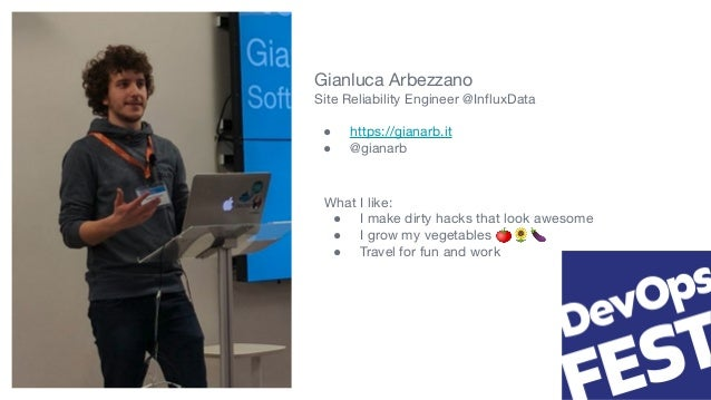 Gianluca Arbezzano Site Reliability Engineer @InfluxData ● https://gianarb.it ● @gianarb What I like: ● I make dirty hacks ...