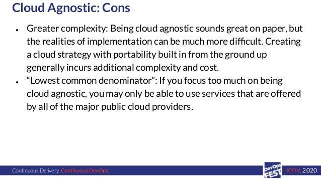 Continuous Delivery. Continuous DevOps. KYIV, 2020 Cloud Agnostic: Cons ● Greater complexity: Being cloud agnostic sounds ...
