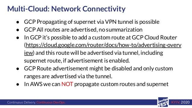 Continuous Delivery. Continuous DevOps. KYIV, 2020 Multi-Cloud: Network Connectivity ● GCP Propagating of supernet via VPN...