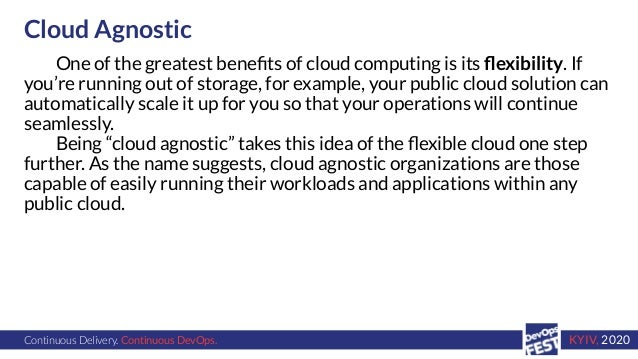 Continuous Delivery. Continuous DevOps. KYIV, 2020 Cloud Agnostic One of the greatest benefits of cloud computing is its fle...