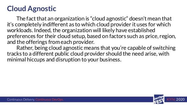 "Continuous Delivery. Continuous DevOps. KYIV, 2020 Cloud Agnostic The fact that an organization is ""cloud agnostic"" doesn'..."