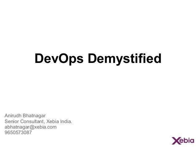 DevOps Demystified Anirudh Bhatnagar Senior Consultant, Xebia India. abhatnagar@xebia.com 9650573087
