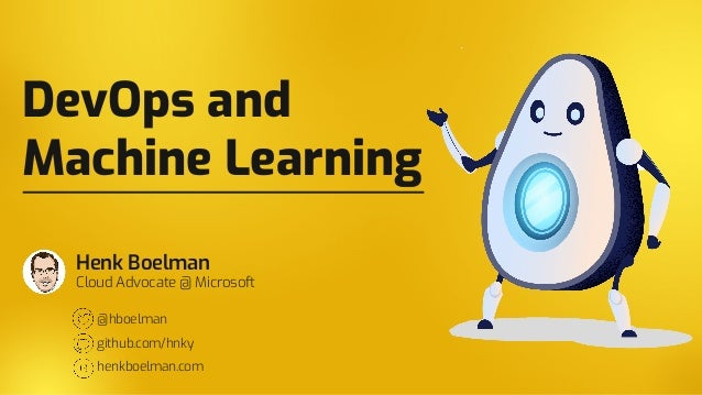 DevOps and Machine Learning Henk Boelman Cloud Advocate @ Microsoft @hboelman github.com/hnky henkboelman.com