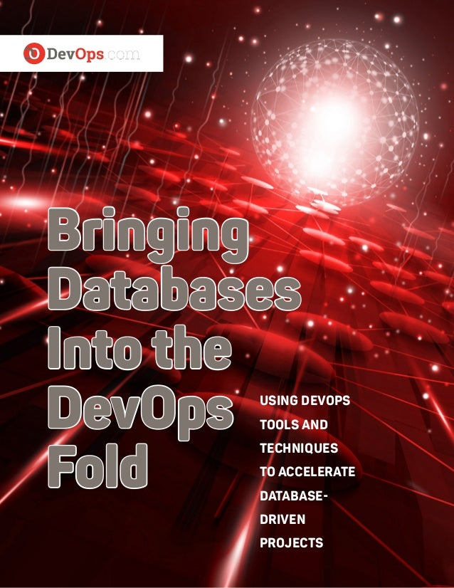 Bringing Databases Into the DevOps Fold USING DEVOPS TOOLS AND TECHNIQUES TO ACCELERATE DATABASE- DRIVEN PROJECTS