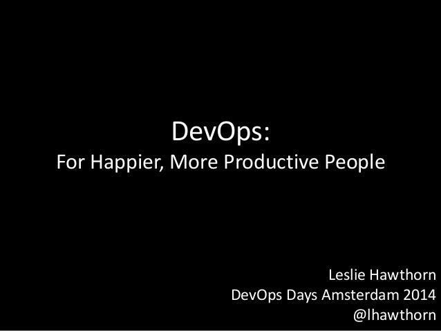 DevOps: For Happier, More Productive People Leslie Hawthorn DevOps Days Amsterdam 2014 @lhawthorn