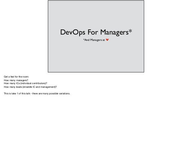 DevOps For Managers* *And Managers at ❤ Get a feel for the room:   How many managers?   How many ICs (individual contribut...