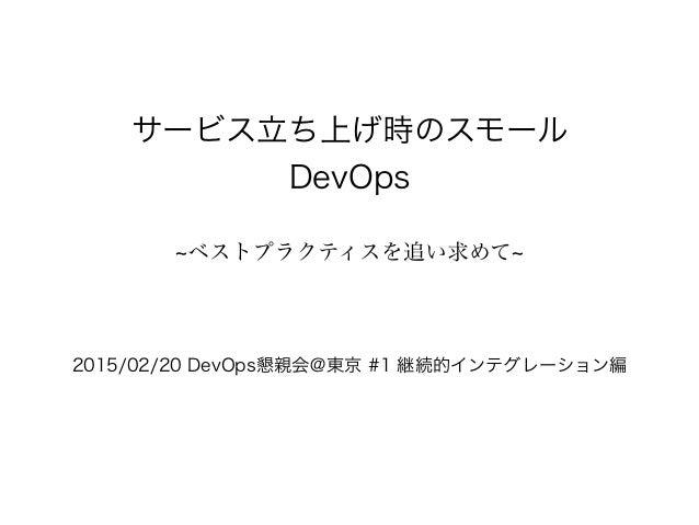 サービス立ち上げ時のスモール DevOps ベストプラクティスを追い求めて 2015/02/20 DevOps懇親会@東京 #1 継続的インテグレーション編