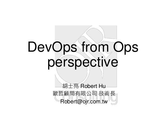 DevOps from Ops perspective 胡士亮 Robert Hu 歐哲顧問有限公司 技術長 Robert@ojr.com.tw