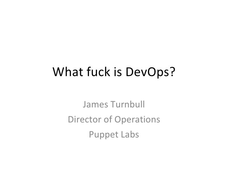 What fuck is DevOps? James Turnbull Director of Operations Puppet Labs