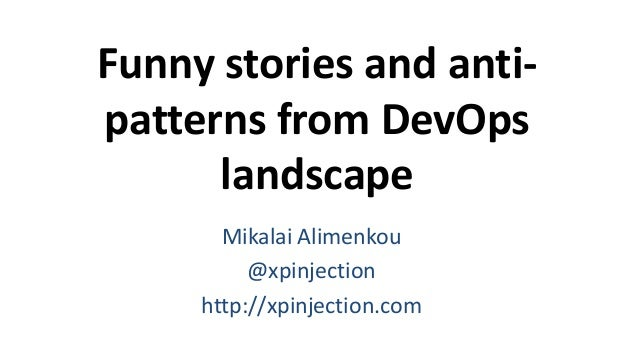 Funny stories and anti- patterns from DevOps landscape Mikalai Alimenkou @xpinjection http://xpinjection.com