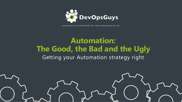 www.devopsguys.com | Phone: 0800 368 7378 | e-mail: team@devopsguys.com | 2017 Automation: The Good, the Bad and the Ugly ...
