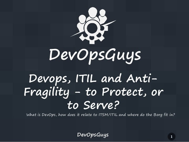 DevOpsGuys 1 DevOpsGuys Devops, ITIL and Anti- Fragility - to Protect, or to Serve? What is DevOps, how does it relate to ...
