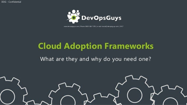 www.devopsguys.com   Phone: 0800 368 7378   e-mail: team@devopsguys.com   2017 Cloud Adoption Frameworks What are they and...