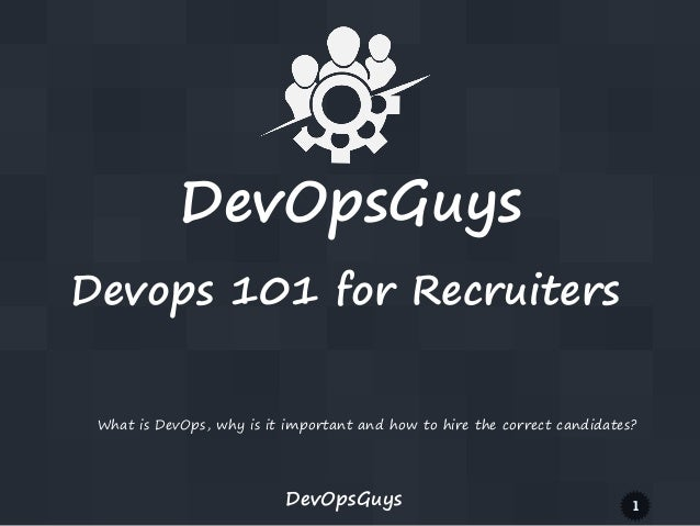 DevOpsGuys Devops 101 for Recruiters What is DevOps, why is it important and how to hire the correct candidates?  DevOpsGu...