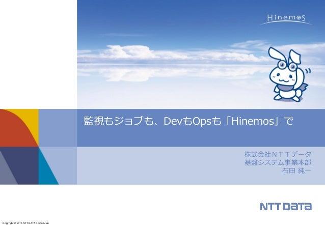 Copyright © 2015 NTT DATA Corporation 株式会社NTTデータ 基盤システム事業本部 石田 純一 監視もジョブも、DevもOpsも「Hinemos」で