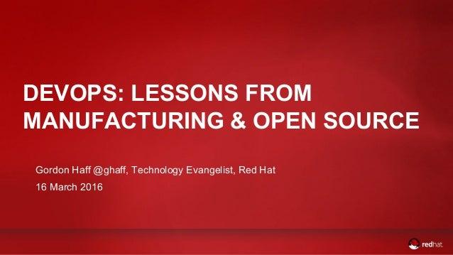 DEVOPS: LESSONS FROM MANUFACTURING & OPEN SOURCE Gordon Haff @ghaff, Technology Evangelist, Red Hat 16 March 2016