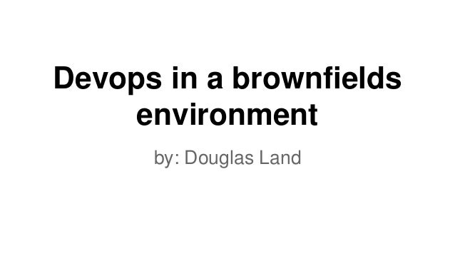 Devops in a brownfields environment by: Douglas Land