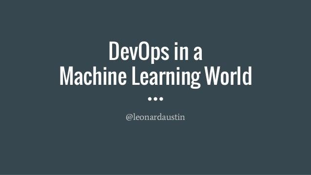 DevOps in a Machine Learning World @leonardaustin