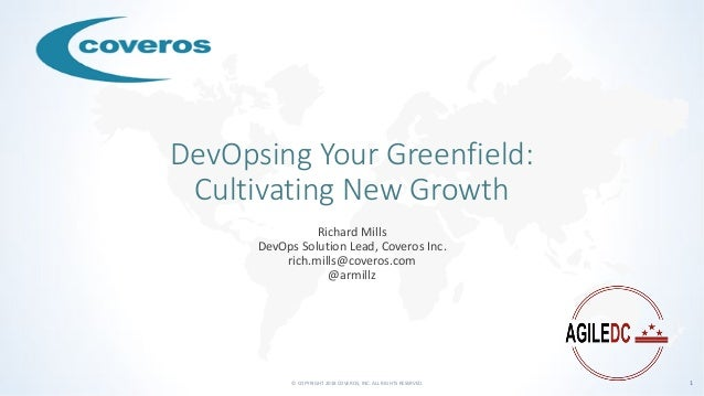 © COPYRIGHT 2018 COVEROS, INC. ALL RIGHTS RESERVED. 1 DevOpsing Your Greenfield: Cultivating New Growth Richard Mills DevO...