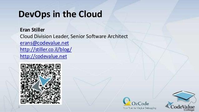 DevOps in the Cloud Eran Stiller Cloud Division Leader, Senior Software Architect erans@codevalue.net http://stiller.co.il...