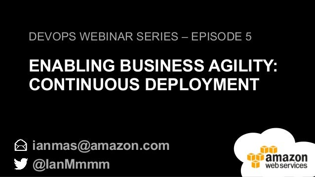 DEVOPS WEBINAR SERIES – EPISODE 5  ENABLING BUSINESS AGILITY:  CONTINUOUS DEPLOYMENT  ianmas@amazon.com  @IanMmmm
