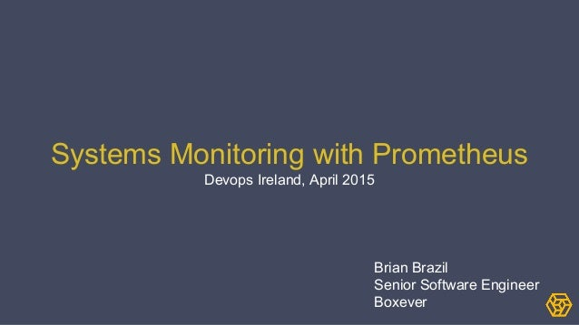 Systems Monitoring with Prometheus Devops Ireland, April 2015 Brian Brazil Senior Software Engineer Boxever