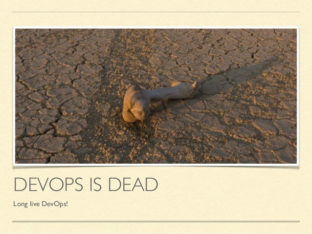 DEVOPS IS DEAD Long live DevOps!