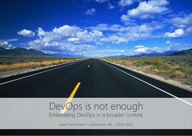 DevOps is not enough Embedding DevOps in a broader context  Uwe Friedrichsen – codecentric AG – 2014-2016