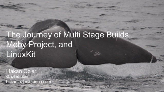 The Journey of Multi Stage Builds, Moby Project, and LinuxKit Hakan Özler @ozlerhakan hakan.ozler@kodcu.com