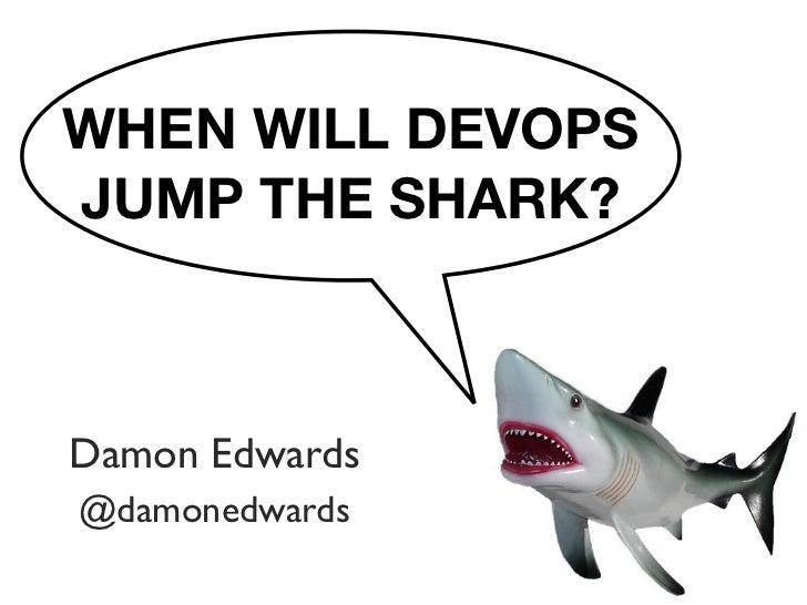 WHEN WILL DEVOPSJUMP THE SHARK?Damon Edwards@damonedwards