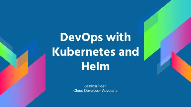 DevOps with Kubernetes and Helm Jessica Deen Cloud Developer Advocate