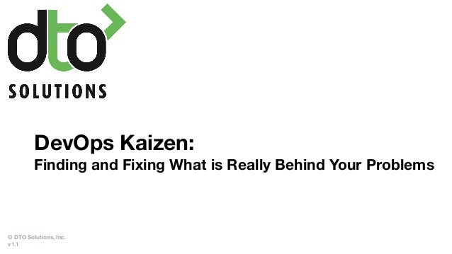 DevOps Kaizen: Finding and Fixing What is Really Behind Your Problems © DTO Solutions, Inc. v1.1