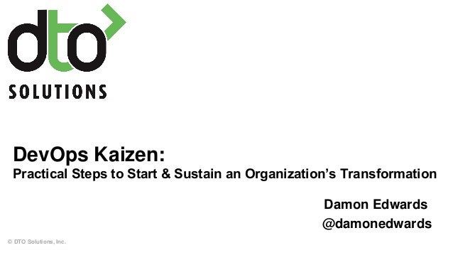 DevOps Kaizen: Practical Steps to Start & Sustain an Organization's Transformation © DTO Solutions, Inc. Damon Edwards @da...