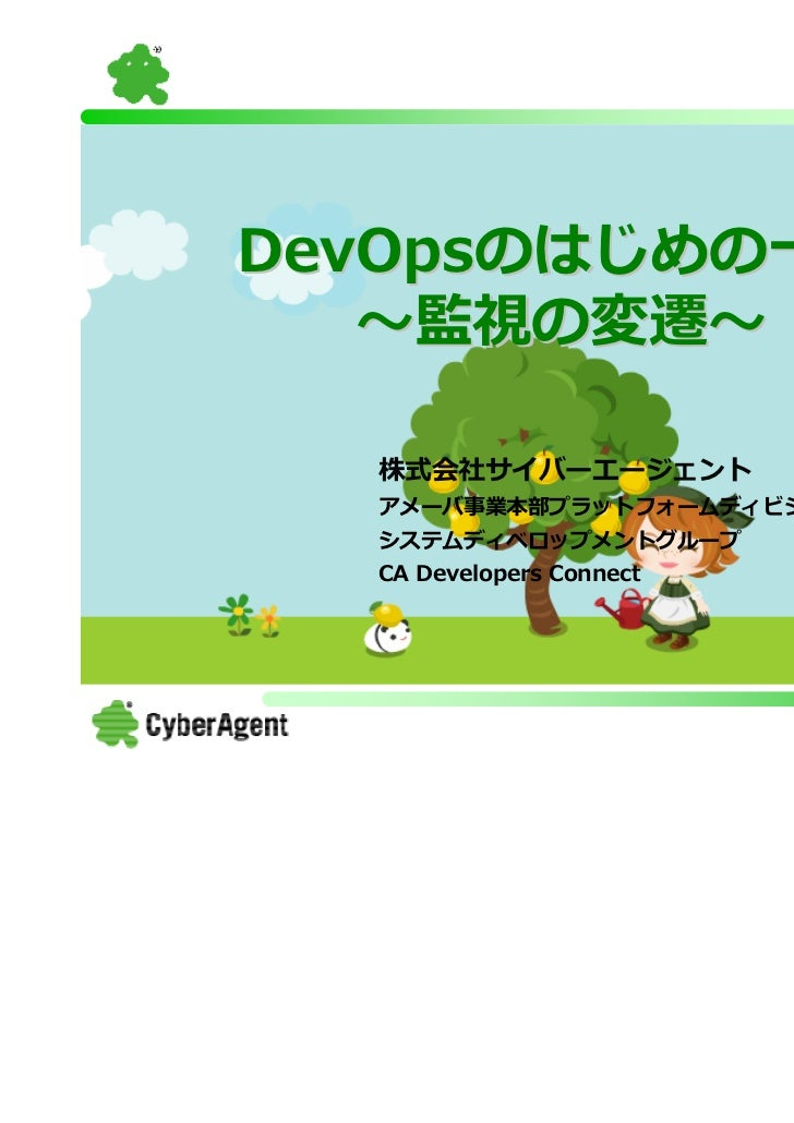DevOpsのはじめの一歩   〜監視の変遷〜  株式会社サイバーエージェント  アメーバ事業本部プラットフォームディビジョン  システムディベロップメントグループ  CA Developers Connect                 ...