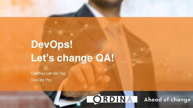 DevOps! Let's change QA! Geoffrey van der Tas DevOps Pro