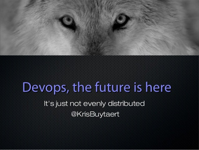 Devops, the future is here It's just not evenly distributed @KrisBuytaert